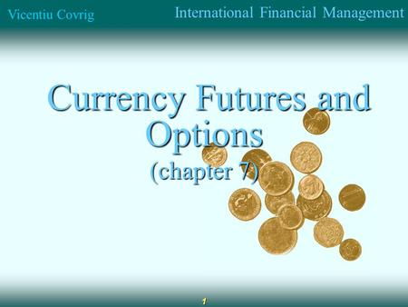 International Financial Management Vicentiu Covrig 1 Currency Futures and Options Currency Futures and Options (chapter 7)