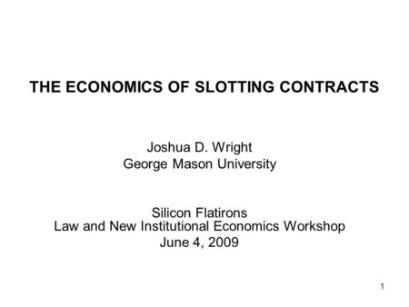 1 THE ECONOMICS OF SLOTTING CONTRACTS Joshua D. Wright George Mason University Silicon Flatirons Law and New Institutional Economics Workshop June 4, 2009.