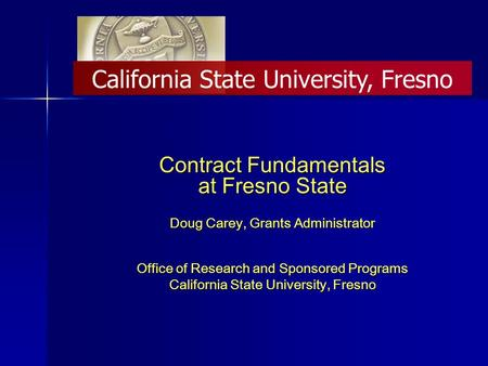 Contract Fundamentals at Fresno State Doug Carey, Grants Administrator Office of Research and Sponsored Programs California State University, Fresno.