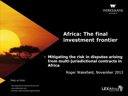 Africa: The final investment frontier Mitigating the risk in disputes arising from multi-jurisdictional contracts in Africa Roger Wakefield, November 2013.