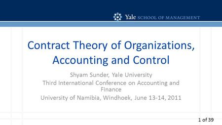 Contract Theory of Organizations, Accounting and Control Shyam Sunder, Yale University Third International Conference on Accounting and Finance University.