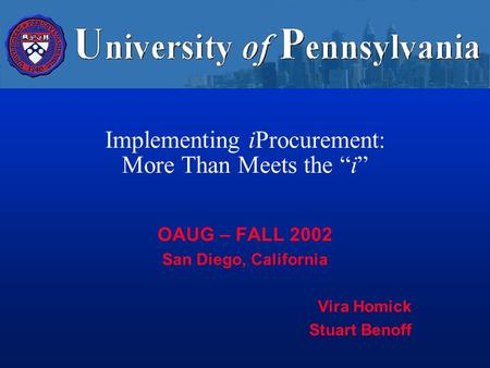 Implementing iProcurement: More Than Meets the i OAUG – FALL 2002 San Diego, California Vira Homick Stuart Benoff.