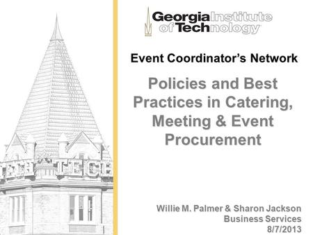 Event Coordinators Network Policies and Best Practices in Catering, Meeting & Event Procurement Willie M. Palmer & Sharon Jackson Business Services 8/7/2013.