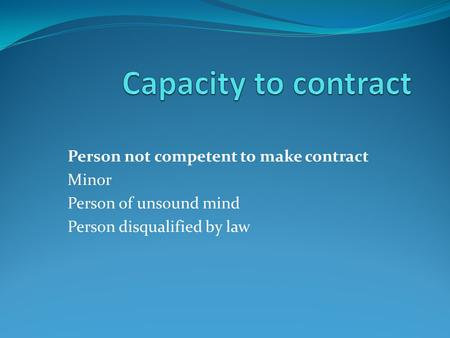 Person not competent to make contract Minor Person of unsound mind Person disqualified by law.