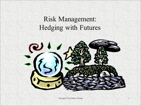 Copyright 2013 by Diane S. Docking1 Risk Management: Hedging with Futures.