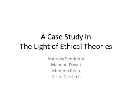 A Case Study In The Light of Ethical Theories Andreas Sembrant Mahdad Davari Muneeb Khan Nikos Nikoleris.