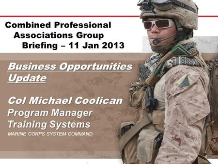 Business Opportunities Update MARINE CORPS SYSTEM COMMAND Combined Professional Associations Group Briefing – 11 Jan 2013.