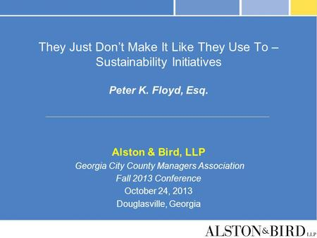 They Just Dont Make It Like They Use To – Sustainability Initiatives Peter K. Floyd, Esq. Alston & Bird, LLP Georgia City County Managers Association Fall.