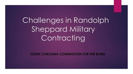 Challenges in Randolph Sheppard Military Contracting SOUTH CAROLINA COMMISSION FOR THE BLIND.