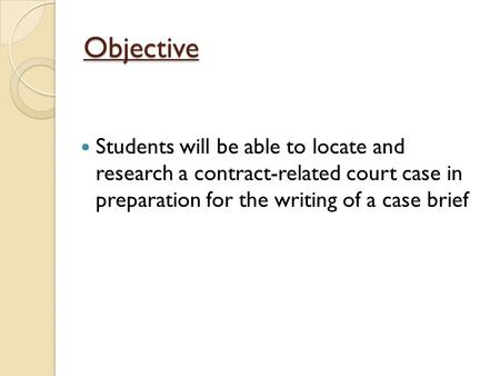 Objective Students will be able to locate and research a contract-related court case in preparation for the writing of a case brief.