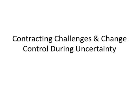 Contracting Challenges & Change Control During Uncertainty.