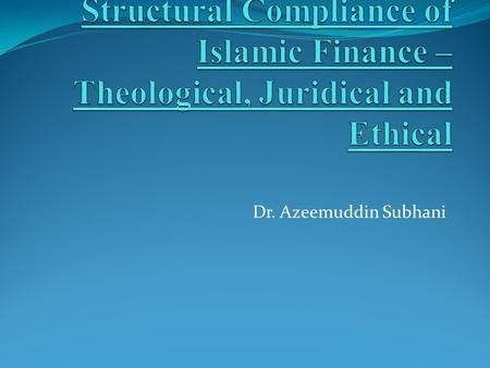 Dr. Azeemuddin Subhani. Structural Foundations Ethical Foundations: = Normative Basis of Finance Conventional Finance: Distinct from Juridical Foundations.