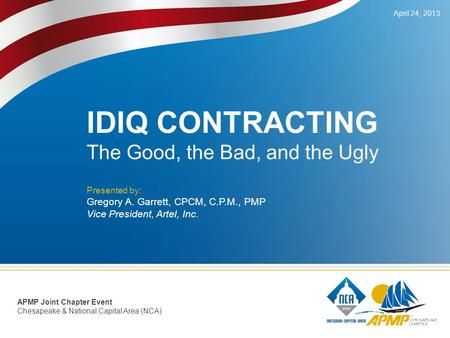 IDIQ CONTRACTING The Good, the Bad, and the Ugly Presented by: Gregory A. Garrett, CPCM, C.P.M., PMP Vice President, Artel, Inc. April 24, 2013 APMP Joint.