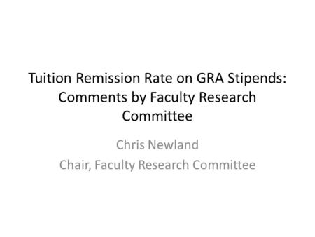 Tuition Remission Rate on GRA Stipends: Comments by Faculty Research Committee Chris Newland Chair, Faculty Research Committee.