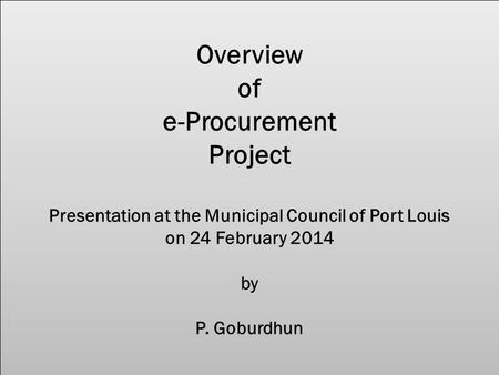 Overview of e-Procurement Project Presentation at the Municipal Council of Port Louis on 24 February 2014 by P. Goburdhun.