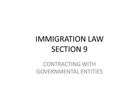IMMIGRATION LAW SECTION 9 CONTRACTING WITH GOVERNMENTAL ENTITIES.