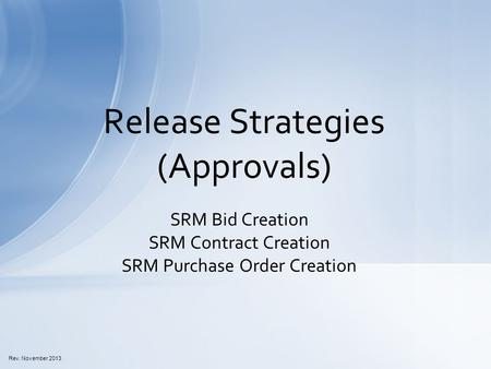 SRM Bid Creation SRM Contract Creation SRM Purchase Order Creation Release Strategies (Approvals) Rev. November 2013.