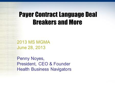 Payer Contract Language Deal Breakers and More 2013 MS MGMA June 28, 2013 Penny Noyes, President, CEO & Founder Health Business Navigators.