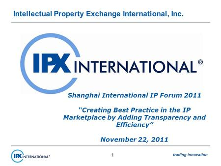 Intellectual Property Exchange International, Inc. 1 Shanghai International IP Forum 2011 Creating Best Practice in the IP Marketplace by Adding Transparency.