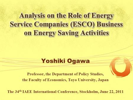 Yoshiki Ogawa Professor, the Department of Policy Studies, the Faculty of Economics, Toyo University, Japan The 34 th IAEE International Conference, Stockholm,