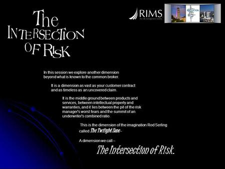 This is the dimension of the imagination Rod Serling called The Twilight Zone – A dimension we call – The Intersection of Risk. In this session we explore.