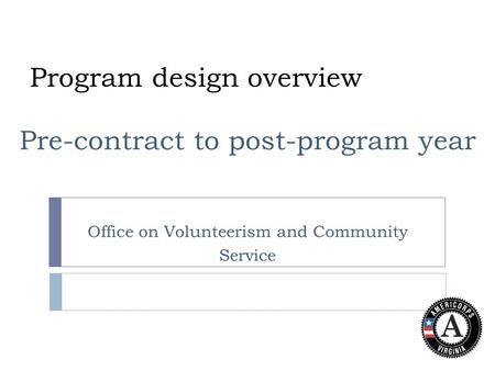 Program design overview Pre-contract to post-program year Office on Volunteerism and Community Service.