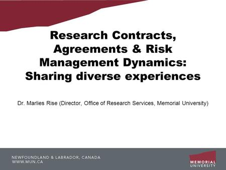 Research Contracts, Agreements & Risk Management Dynamics: Sharing diverse experiences Dr. Marlies Rise (Director, Office of Research Services, Memorial.