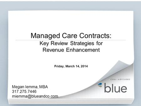 Managed Care Contracts: Key Review Strategies for Revenue Enhancement Friday, March 14, 2014 Megan Iemma, MBA 317.275.7446