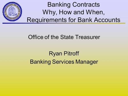 Banking Contracts Why, How and When, Requirements for Bank Accounts Office of the State Treasurer Ryan Pitroff Banking Services Manager.