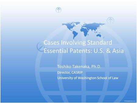 Cases Involving Standard Essential Patents: U.S. & Asia Toshiko Takenaka, Ph.D. Director, CASRIP University of Washington School of Law.