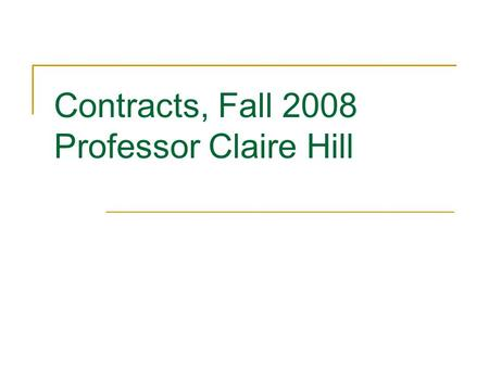 Contracts, Fall 2008 Professor Claire Hill. Sources of Law Statutes, usually state General contract law UCC, Uniform Commercial Code Article 2 (Sale of.