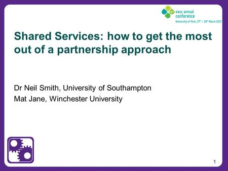 1 Dr Neil Smith, University of Southampton Mat Jane, Winchester University Shared Services: how to get the most out of a partnership approach.