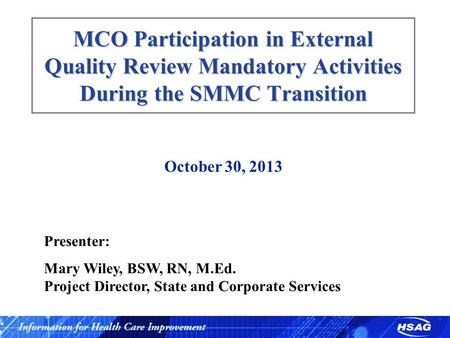 MCO Participation in External Quality Review Mandatory Activities During the SMMC Transition October 30, 2013 Presenter: Mary Wiley, BSW, RN, M.Ed. Project.