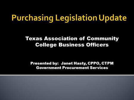 Texas Association of Community College Business Officers Presented by: Janet Hasty, CPPO, CTPM Government Procurement Services.