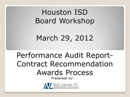 Houston ISD Board Workshop March 29, 2012 Performance Audit Report- Contract Recommendation Awards Process Presented by:
