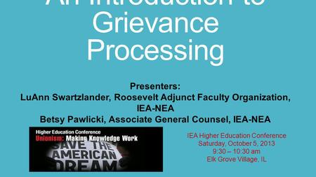 An Introduction to Grievance Processing IEA Higher Education Conference Saturday, October 5, 2013 9:30 – 10:30 am Elk Grove Village, IL Presenters: LuAnn.