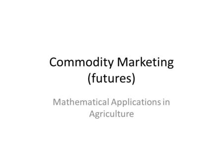 Commodity Marketing (futures) Mathematical Applications in Agriculture.