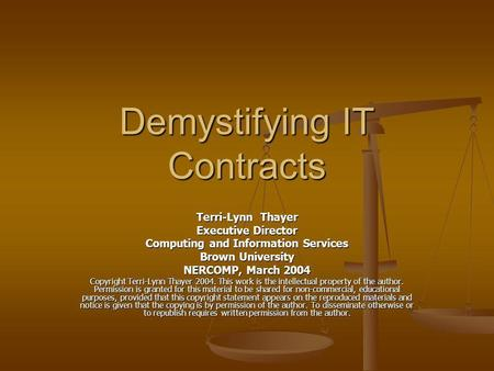 Demystifying IT Contracts Terri-Lynn Thayer Executive Director Computing and Information Services Brown University NERCOMP, March 2004 Copyright Terri-Lynn.