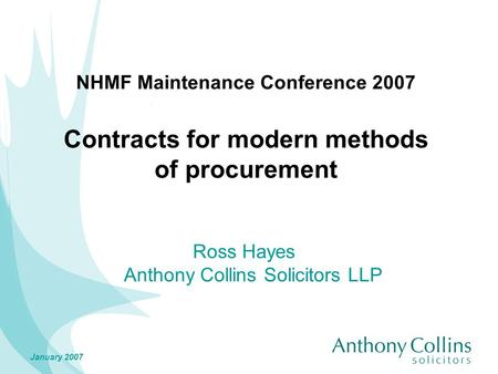 January 2007 NHMF Maintenance Conference 2007 Contracts for modern methods of procurement Ross Hayes Anthony Collins Solicitors LLP.