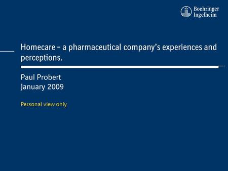 Homecare – a pharmaceutical companys experiences and perceptions. Paul Probert January 2009 Personal view only.
