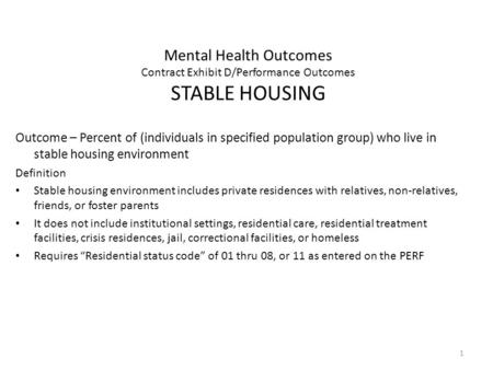 1 Mental Health Outcomes Contract Exhibit D/Performance Outcomes STABLE HOUSING Outcome – Percent of (individuals in specified population group) who live.