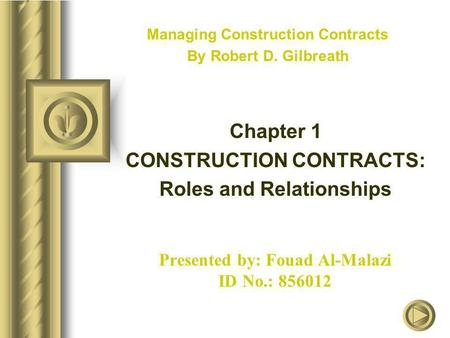 Presented by: Fouad Al-Malazi ID No.: 856012 Managing Construction Contracts By Robert D. Gilbreath Chapter 1 CONSTRUCTION CONTRACTS: Roles and Relationships.