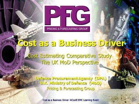 1 Cost Estimating Comparative Study The UK MoD Perspective Defence Procurement Agency (DPA) U.K. Ministry of Defence (MoD) Pricing & Forecasting Group.