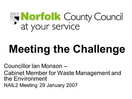 Meeting the Challenge Councillor Ian Monson – Cabinet Member for Waste Management and the Environment NAIL2 Meeting 29 January 2007.