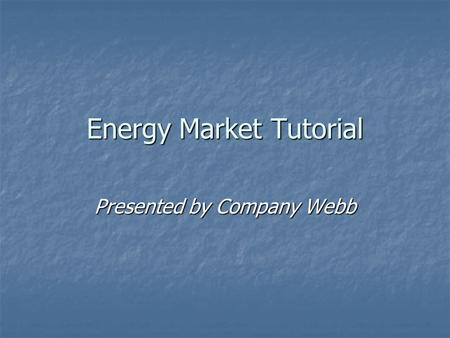 Energy Market Tutorial Presented by Company Webb.