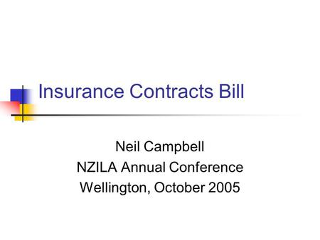 Insurance Contracts Bill Neil Campbell NZILA Annual Conference Wellington, October 2005.