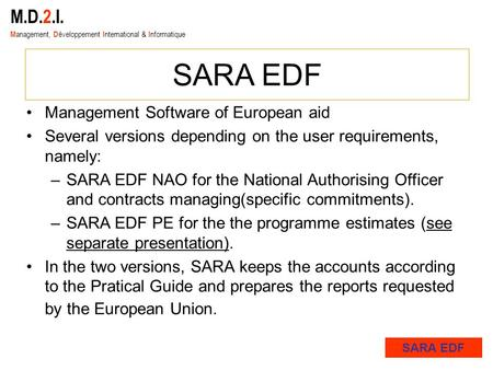 M.D.2.I. M anagement, D éveloppement I nternational & I nformatique SARA EDF Management Software of European aid Several versions depending on the user.