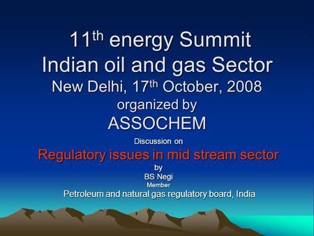 11 th energy Summit Indian oil and gas Sector New Delhi, 17 th October, 2008 organized by ASSOCHEM 11 th energy Summit Indian oil and gas Sector New Delhi,