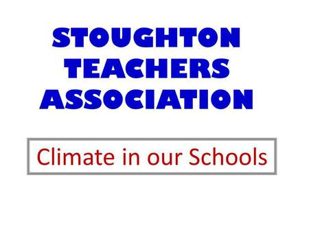 STOUGHTON TEACHERS ASSOCIATION Climate in our Schools.