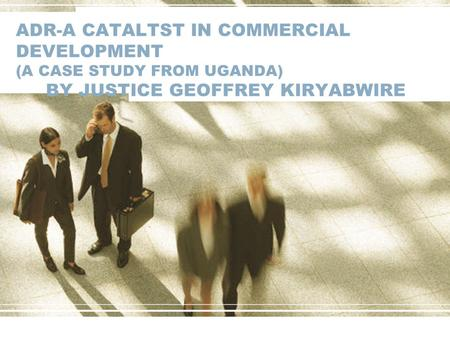 ADR-A CATALTST IN COMMERCIAL DEVELOPMENT (A CASE STUDY FROM UGANDA) BY JUSTICE GEOFFREY KIRYABWIRE.